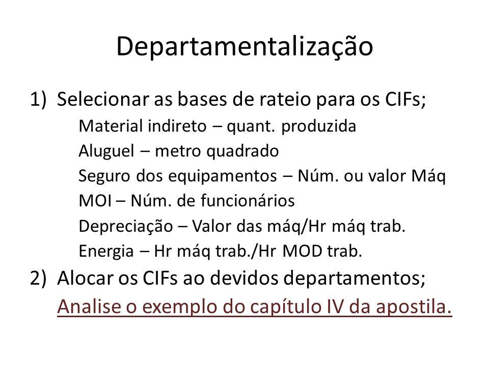 Departamentalização 1)Selecionar as bases de rateio para os CIFs; Material indireto – quant. produzida Aluguel – metro quadrado Seguro dos equipamento