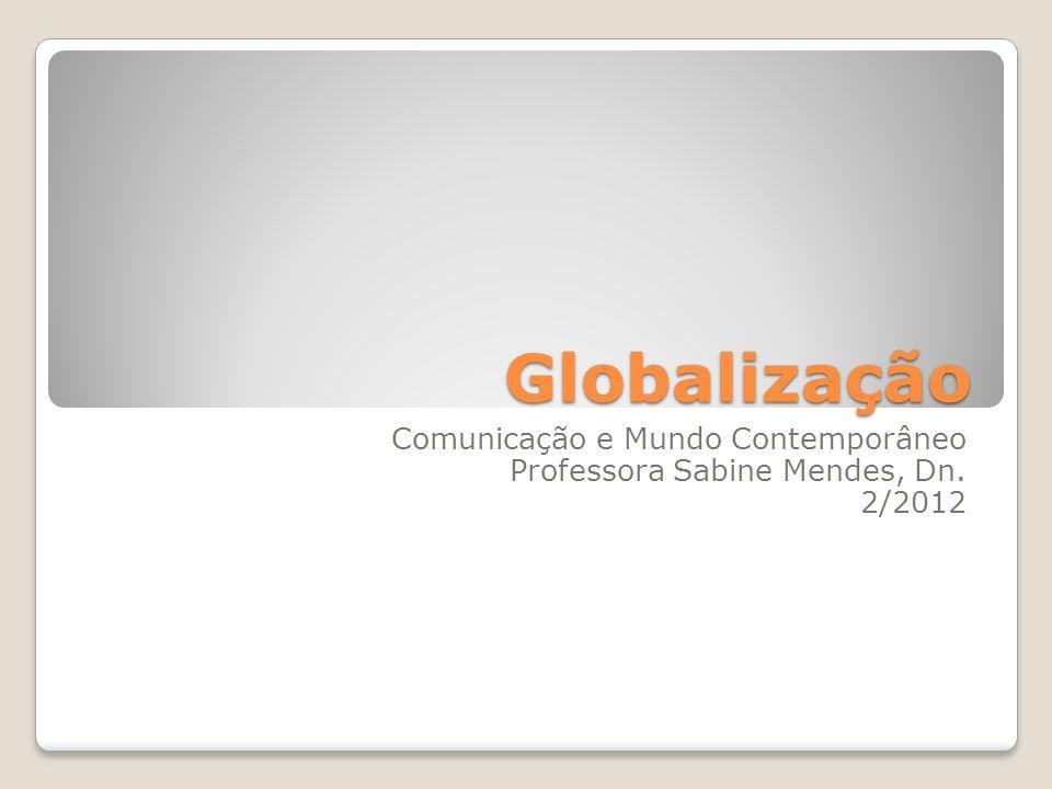 Globalização Comunicação e Mundo Contemporâneo Professora Sabine Mendes, Dn. 2/2012