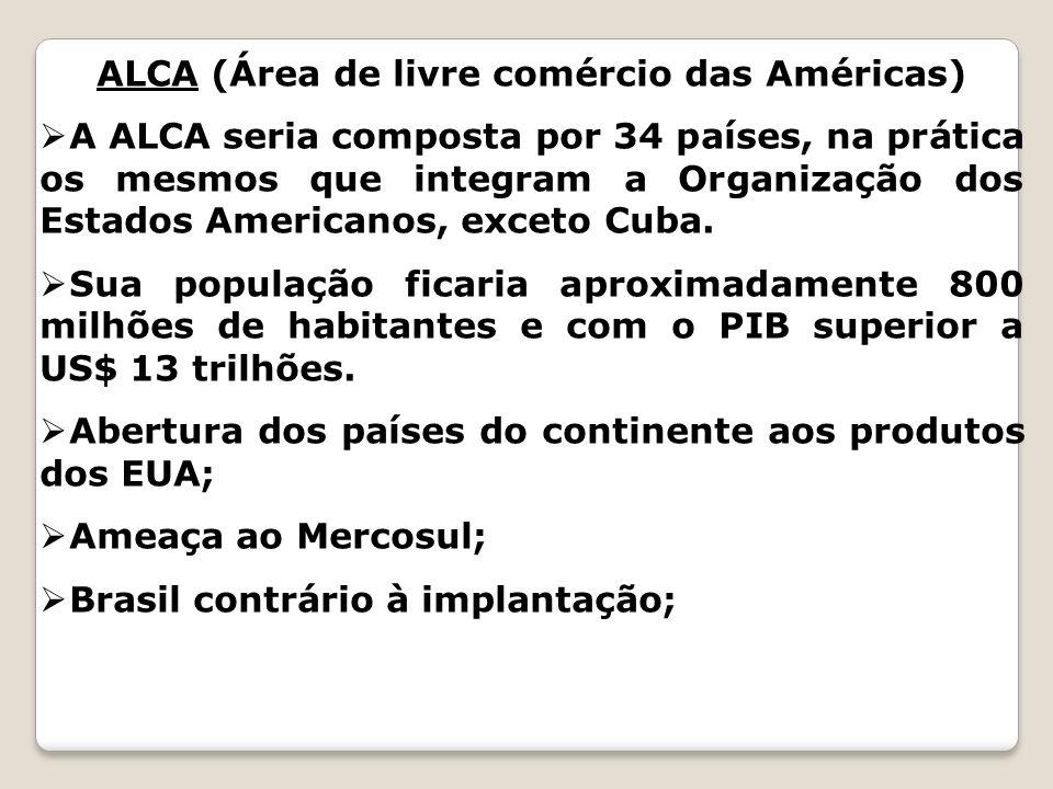 ALCA (Área de livre comércio das Américas) A ALCA seria composta por 34 países, na prática os mesmos que integram a Organização dos Estados Americanos