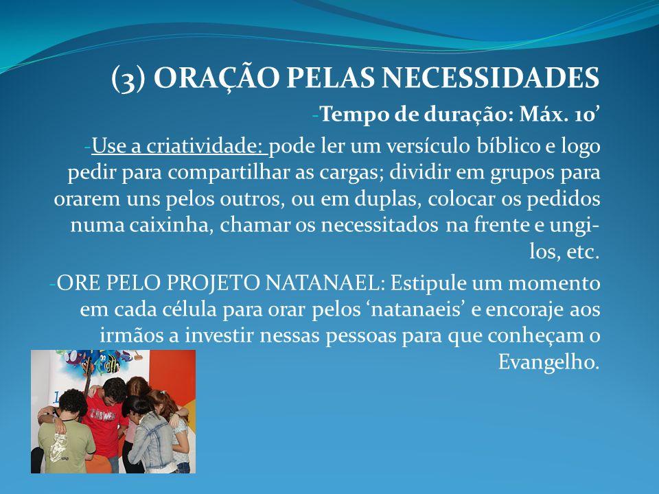 (3) ORAÇÃO PELAS NECESSIDADES - Tempo de duração: Máx. 10 - Use a criatividade: pode ler um versículo bíblico e logo pedir para compartilhar as cargas