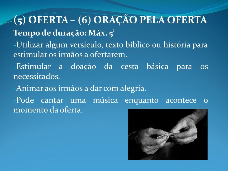 (5) OFERTA – (6) ORAÇÃO PELA OFERTA Tempo de duração: Máx. 5 - Utilizar algum versículo, texto bíblico ou história para estimular os irmãos a ofertare
