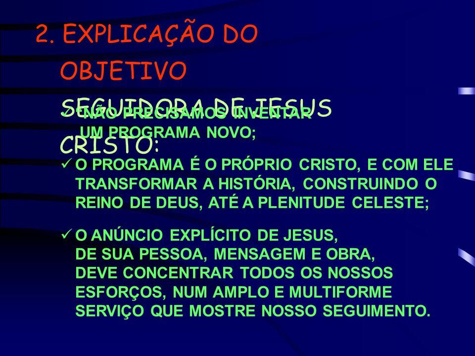 2. EXPLICAÇÃO DO OBJETIVO SEGUIDORA DE JESUS CRISTO: NÃO PRECISAMOS INVENTAR UM PROGRAMA NOVO; O PROGRAMA É O PRÓPRIO CRISTO, E COM ELE TRANSFORMAR A