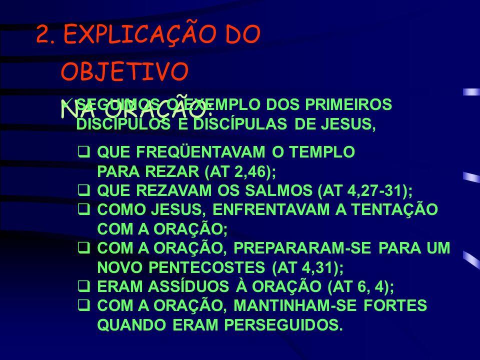 2. EXPLICAÇÃO DO OBJETIVO NA ORAÇÃO: SEGUIMOS O EXEMPLO DOS PRIMEIROS DISCÍPULOS E DISCÍPULAS DE JESUS, QUE FREQÜENTAVAM O TEMPLO PARA REZAR (AT 2,46)