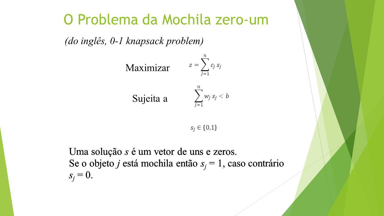 O Problema da Mochila zero-um Maximizar Sujeita a Uma solução s é um vetor de uns e zeros. Se o objeto j está mochila então s j = 1, caso contrário s