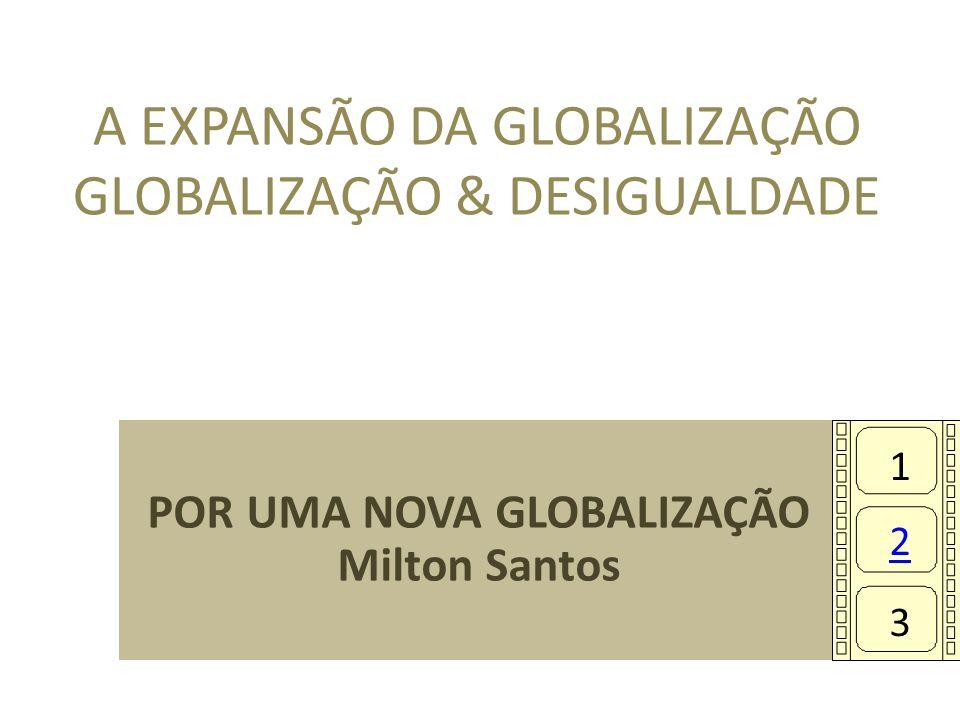 A EXPANSÃO DA GLOBALIZAÇÃO GLOBALIZAÇÃO & DESIGUALDADE POR UMA NOVA GLOBALIZAÇÃO Milton Santos 1 2 3