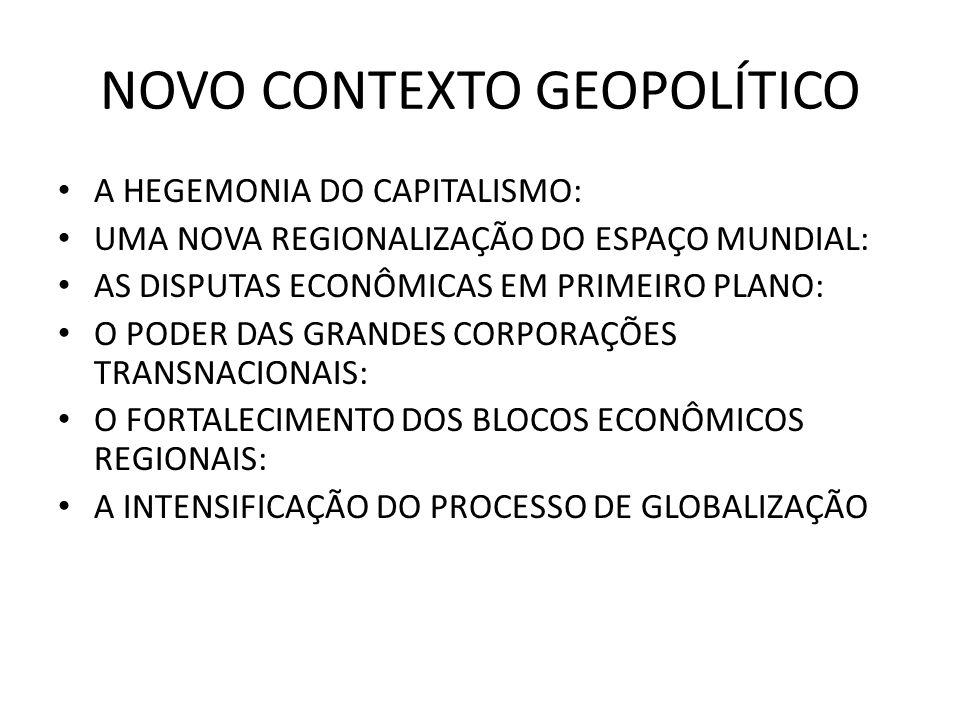 NOVO CONTEXTO GEOPOLÍTICO A HEGEMONIA DO CAPITALISMO: UMA NOVA REGIONALIZAÇÃO DO ESPAÇO MUNDIAL: AS DISPUTAS ECONÔMICAS EM PRIMEIRO PLANO: O PODER DAS GRANDES CORPORAÇÕES TRANSNACIONAIS: O FORTALECIMENTO DOS BLOCOS ECONÔMICOS REGIONAIS: A INTENSIFICAÇÃO DO PROCESSO DE GLOBALIZAÇÃO