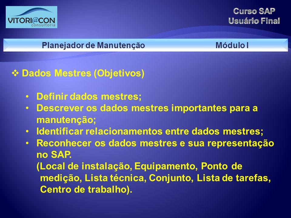 Dados Mestres (Objetivos) Definir dados mestres; Descrever os dados mestres importantes para a manutenção; Identificar relacionamentos entre dados mes