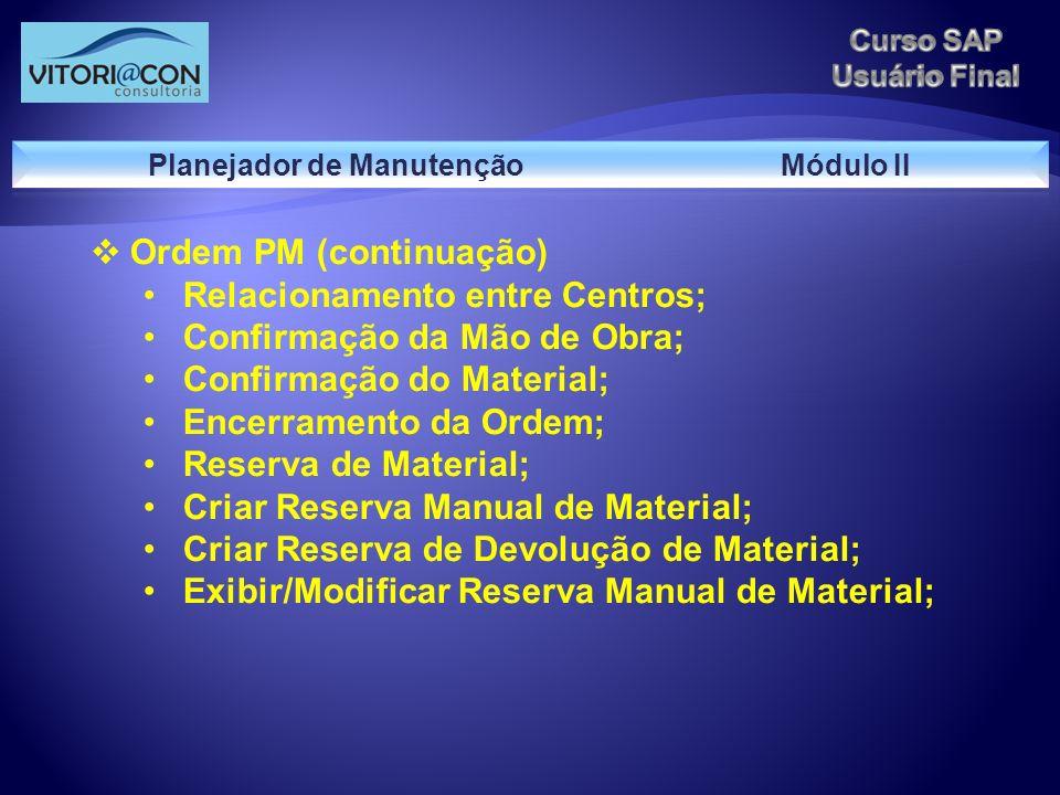 Ordem PM (continuação) Relacionamento entre Centros; Confirmação da Mão de Obra; Confirmação do Material; Encerramento da Ordem; Reserva de Material;