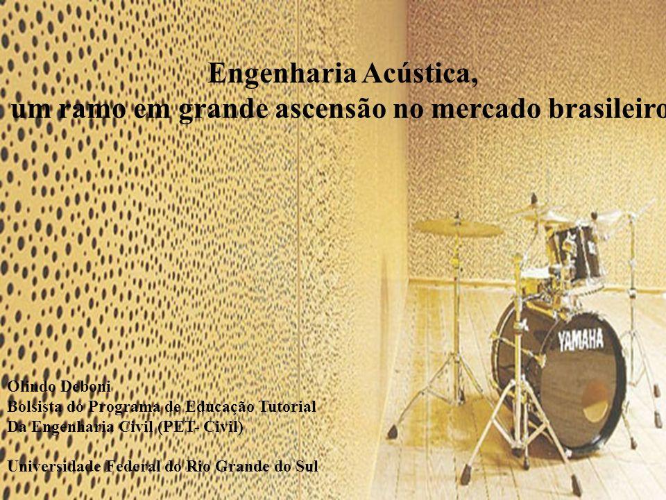 Engenharia Acústica, um ramo em grande ascensão no mercado brasileiro Olindo Deboni Bolsista do Programa de Educação Tutorial Da Engenharia Civil (PET