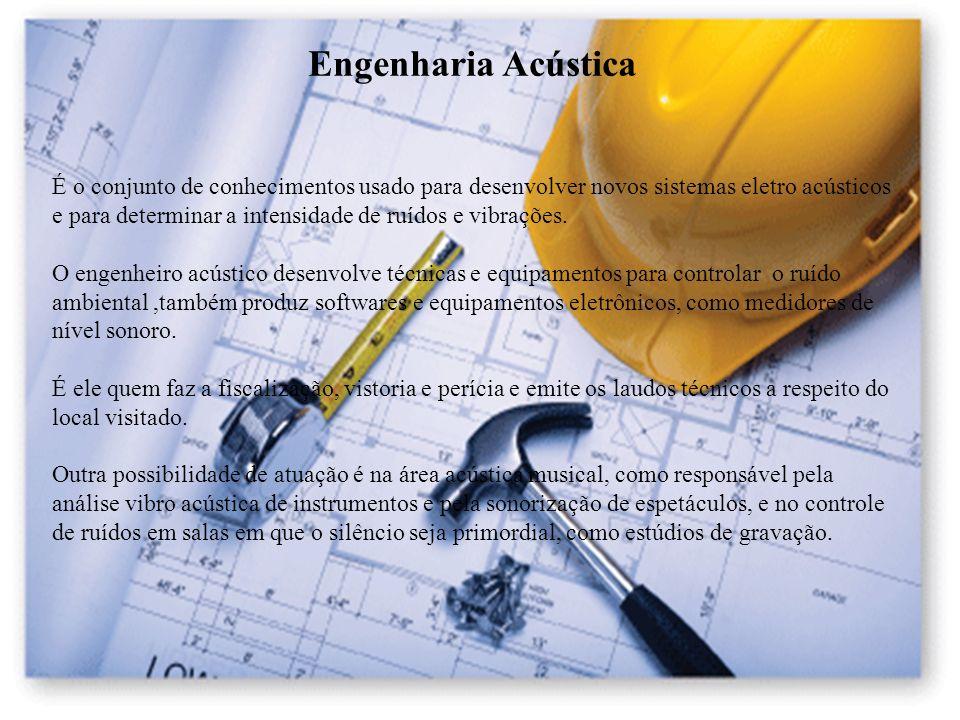 Engenharia Acústica É o conjunto de conhecimentos usado para desenvolver novos sistemas eletro acústicos e para determinar a intensidade de ruídos e v