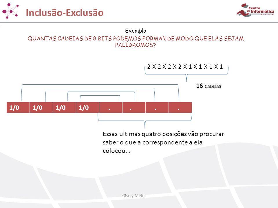 Inclusão-Exclusão Exemplo QUANTAS CADEIAS DE 8 BITS PODEMOS FORMAR DE MODO QUE ELAS SEJAM PALÍDROMOS? 2 X 2 X 2 X 2 X 1 X 1 X 1 X 1 16 CADEIAS 1/0....