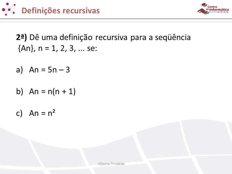 Definições recursivas 2ª) Dê uma definição recursiva para a seqüência {An}, n = 1, 2, 3,... se: a)An = 5n – 3 b)An = n(n + 1) c)An = n² Alberto Trinda