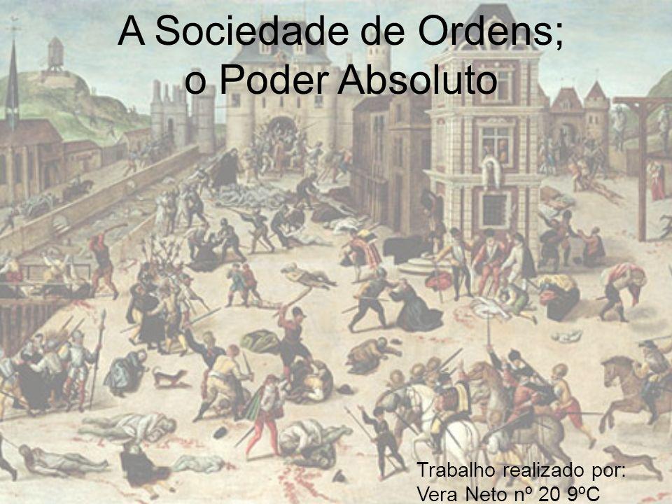 A Sociedade de Ordens; o Poder Absoluto Trabalho realizado por: Vera Neto nº 20 9ºC