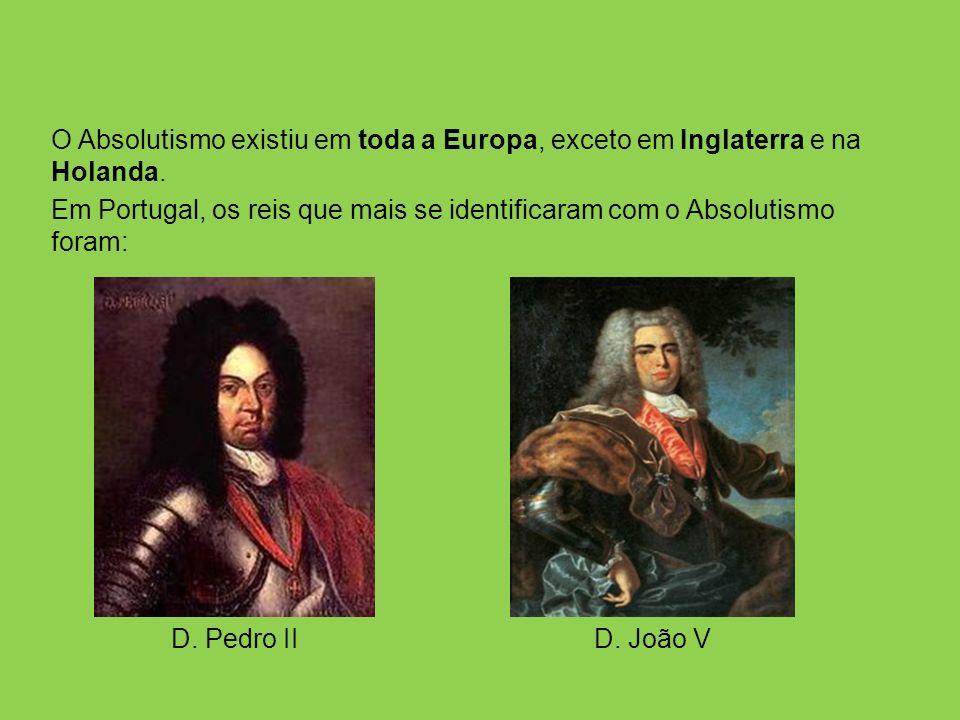 O Absolutismo existiu em toda a Europa, exceto em Inglaterra e na Holanda. Em Portugal, os reis que mais se identificaram com o Absolutismo foram: D.