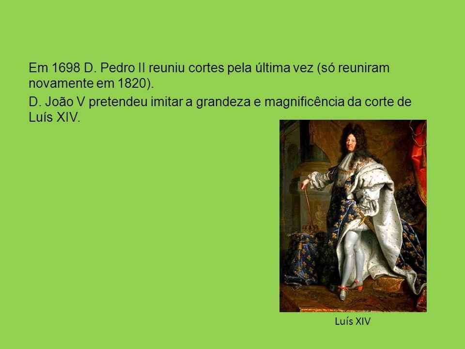 Em 1698 D. Pedro II reuniu cortes pela última vez (só reuniram novamente em 1820). D. João V pretendeu imitar a grandeza e magnificência da corte de L