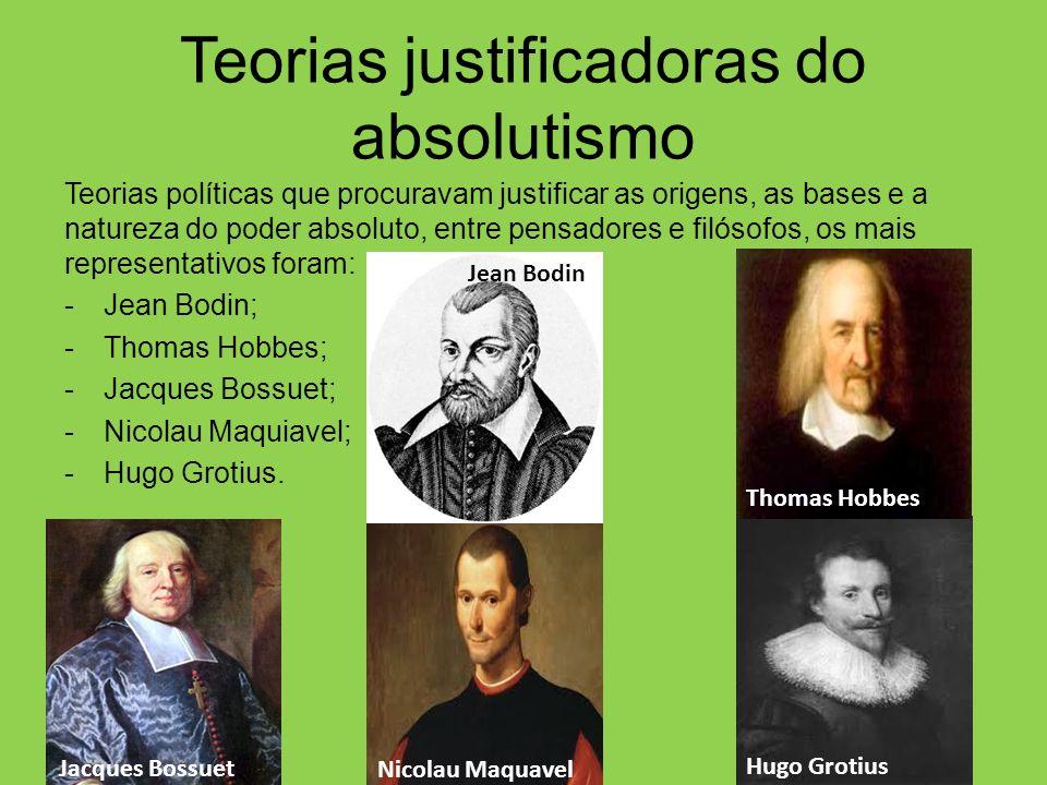 Teorias justificadoras do absolutismo Teorias políticas que procuravam justificar as origens, as bases e a natureza do poder absoluto, entre pensadore