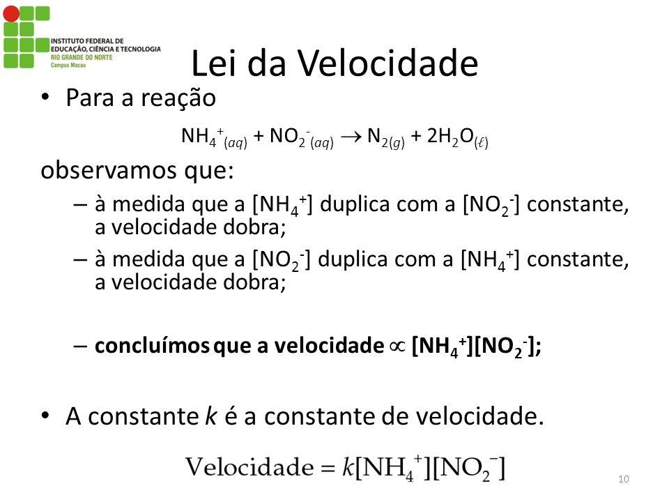 Para a reação observamos que: – à medida que a [NH 4 + ] duplica com a [NO 2 - ] constante, a velocidade dobra; – à medida que a [NO 2 - ] duplica com a [NH 4 + ] constante, a velocidade dobra; – concluímos que a velocidade [NH 4 + ][NO 2 - ]; A constante k é a constante de velocidade.