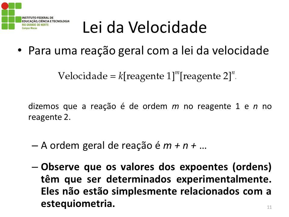 Para uma reação geral com a lei da velocidade dizemos que a reação é de ordem m no reagente 1 e n no reagente 2. – A ordem geral de reação é m + n + …
