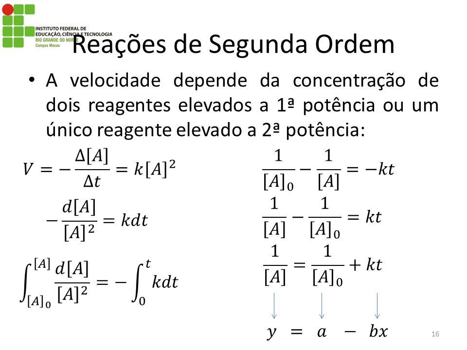 A velocidade depende da concentração de dois reagentes elevados a 1ª potência ou um único reagente elevado a 2ª potência: 16 Reações de Segunda Ordem