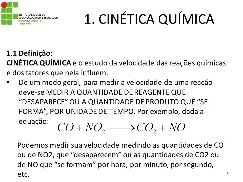 1. CINÉTICA QUÍMICA 3 1.1 Definição: CINÉTICA QUÍMICA é o estudo da velocidade das reações químicas e dos fatores que nela influem. De um modo geral,