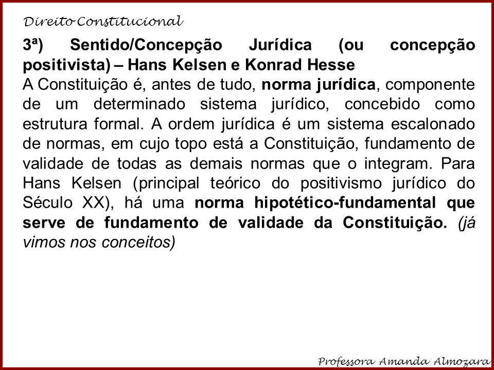 Direito Constitucional Professora Amanda Almozara 15 3ª) Sentido/Concepção Jurídica (ou concepção positivista) – Hans Kelsen e Konrad Hesse A Constitu