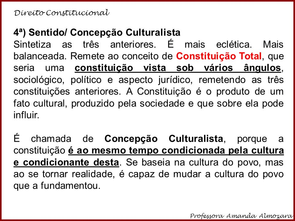 Direito Constitucional Professora Amanda Almozara 19 4ª) Sentido/ Concepção Culturalista Sintetiza as três anteriores. É mais eclética. Mais balancead