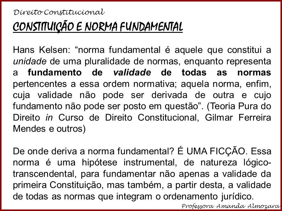 Direito Constitucional Professora Amanda Almozara 20 CONSTITUIÇÃO E NORMA FUNDAMENTAL Hans Kelsen: norma fundamental é aquele que constitui a unidade