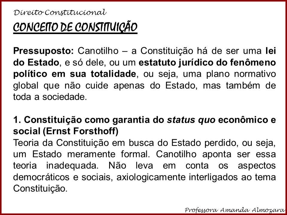 Direito Constitucional Professora Amanda Almozara 24 CONCEITO DE CONSTITUIÇÃO Pressuposto: Canotilho – a Constituição há de ser uma lei do Estado, e s