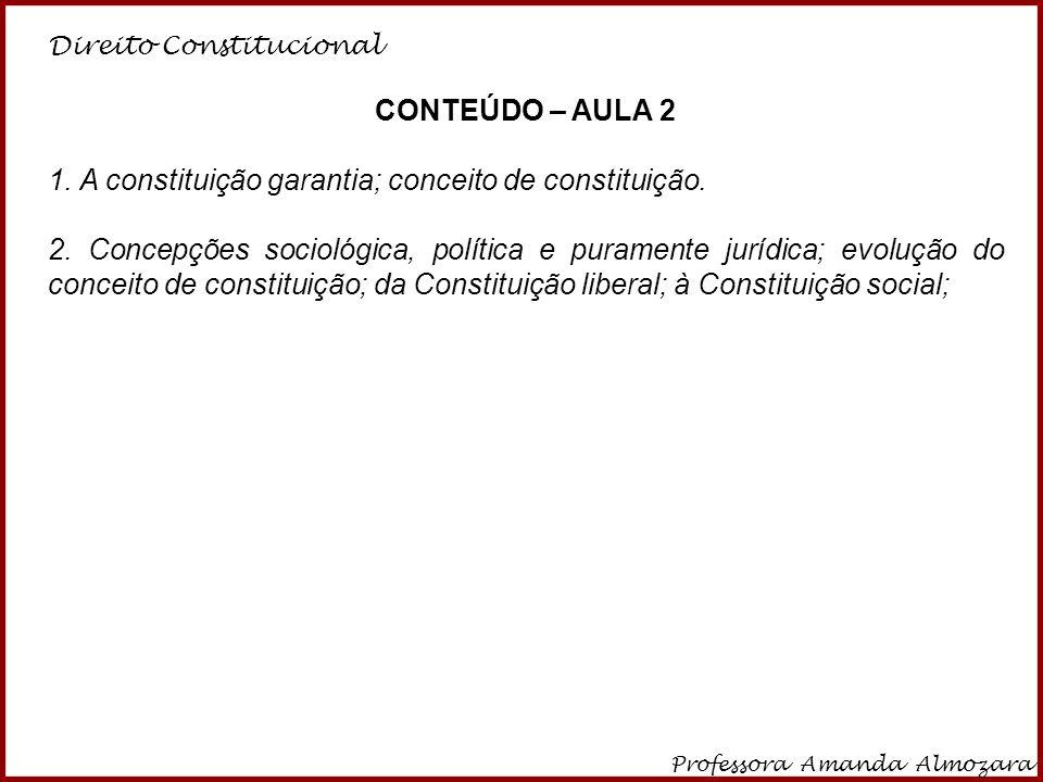 Direito Constitucional Professora Amanda Almozara 4 CONSTITUIÇÃO GARANTIA Análise da função que a constituição desempenha dentro do Estado, se apenas a de proteger o indivíduo ou se possui também a função de dirigir as funções do Estado (relação com as constituições liberais e sociais).