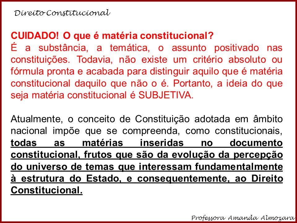 Direito Constitucional Professora Amanda Almozara 32 CUIDADO! O que é matéria constitucional? É a substância, a temática, o assunto positivado nas con