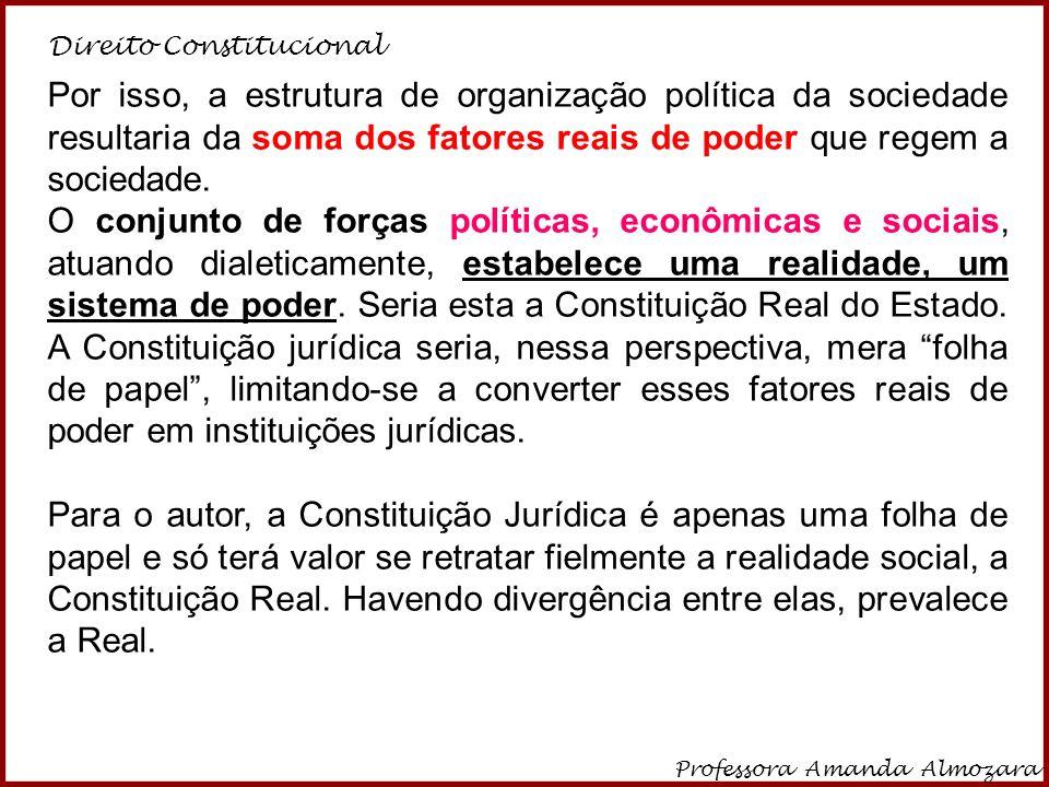 Direito Constitucional Professora Amanda Almozara 10 Portanto: Escrita ou Jurídica – a Constituição escrita, para ter efetividade, deve estar compatível com a Constituição real.