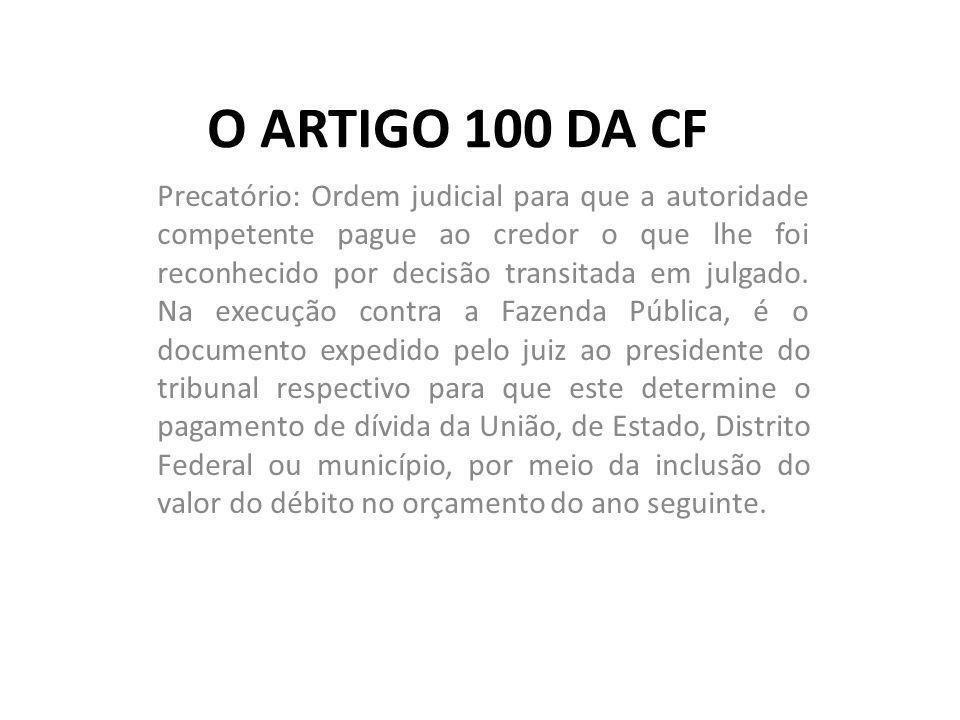 O ARTIGO 100 DA CF Precatório: Ordem judicial para que a autoridade competente pague ao credor o que lhe foi reconhecido por decisão transitada em jul