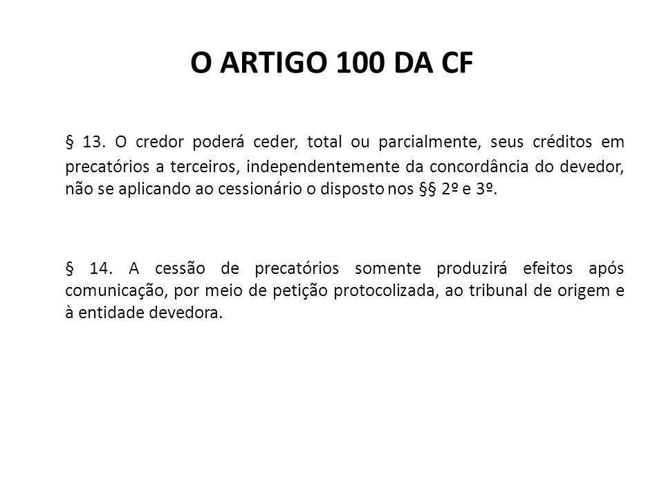 O ARTIGO 100 DA CF § 13. O credor poderá ceder, total ou parcialmente, seus créditos em precatórios a terceiros, independentemente da concordância do