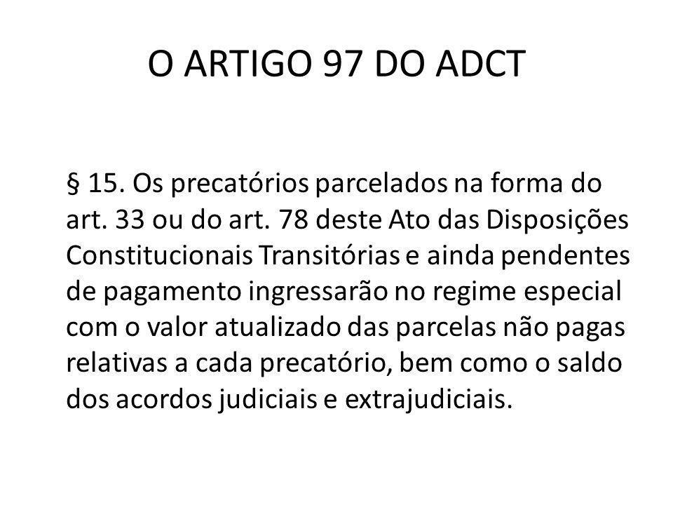 O ARTIGO 97 DO ADCT § 15. Os precatórios parcelados na forma do art. 33 ou do art. 78 deste Ato das Disposições Constitucionais Transitórias e ainda p