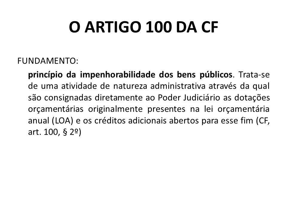 O ARTIGO 100 DA CF FUNDAMENTO: princípio da impenhorabilidade dos bens públicos. Trata-se de uma atividade de natureza administrativa através da qual