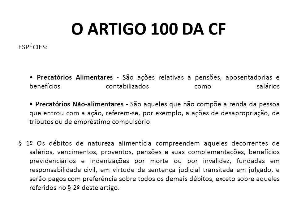 O ARTIGO 100 DA CF ESPÉCIES: Precatórios Alimentares - São ações relativas a pensões, aposentadorias e benefícios contabilizados como salários Precató