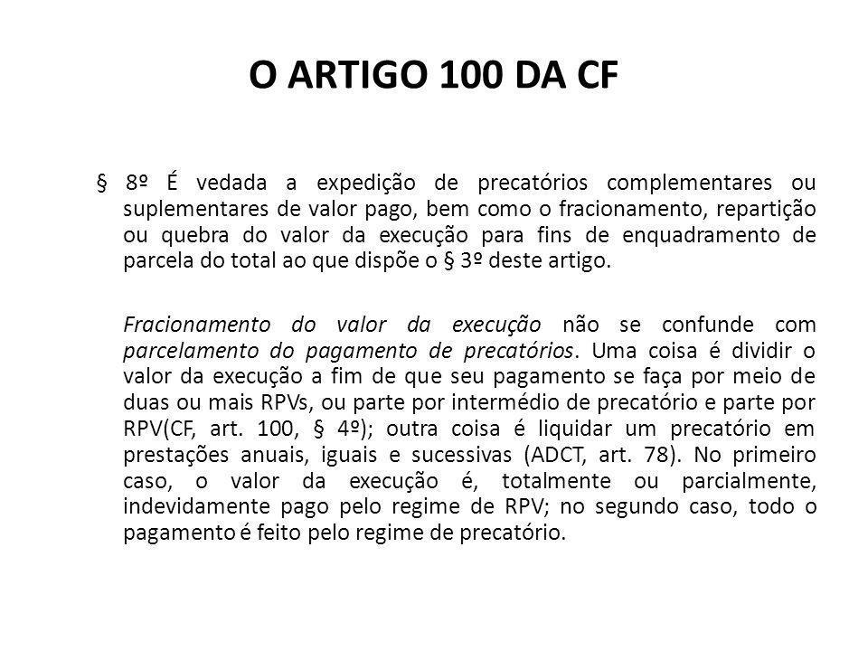 O ARTIGO 100 DA CF § 8º É vedada a expedição de precatórios complementares ou suplementares de valor pago, bem como o fracionamento, repartição ou que