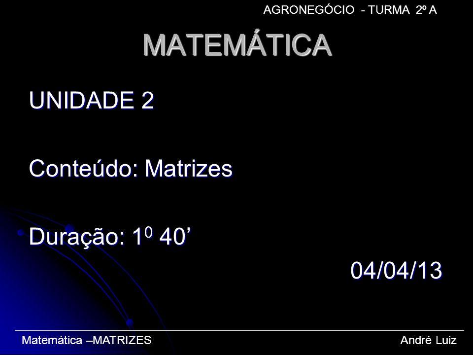 MATEMÁTICA UNIDADE 2 Conteúdo: Matrizes Duração: 1 0 40 04/04/13 04/04/13 Matemática –MATRIZES André Luiz AGRONEGÓCIO - TURMA 2º A