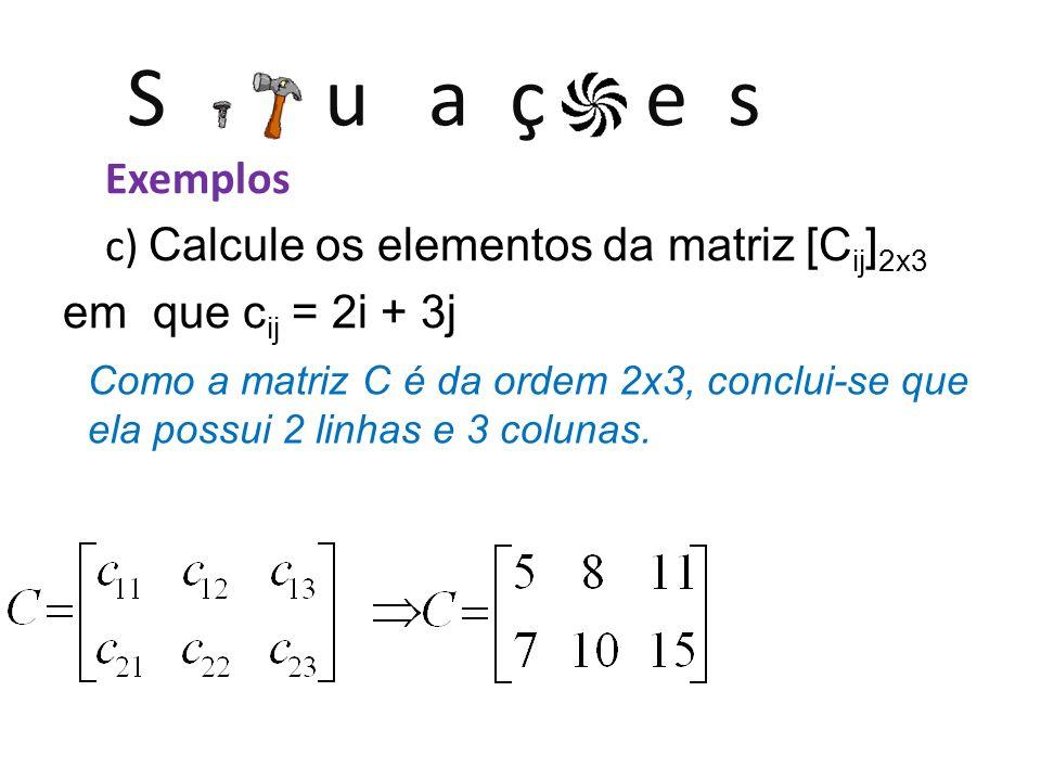 S u a ç e s Exemplos c) Calcule os elementos da matriz [C ij ] 2x3 em que c ij = 2i + 3j Como a matriz C é da ordem 2x3, conclui-se que ela possui 2 l