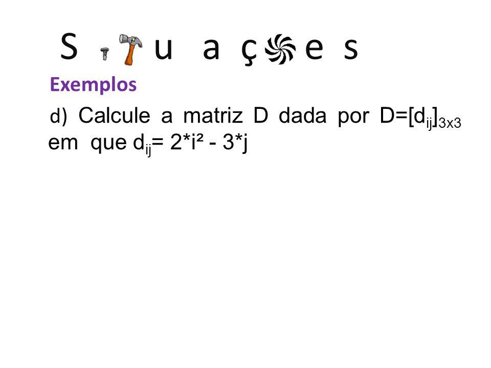 S u a ç e s Exemplos d) Calcule a matriz D dada por D=[d ij ] 3x3 em que d ij = 2*i² - 3*j