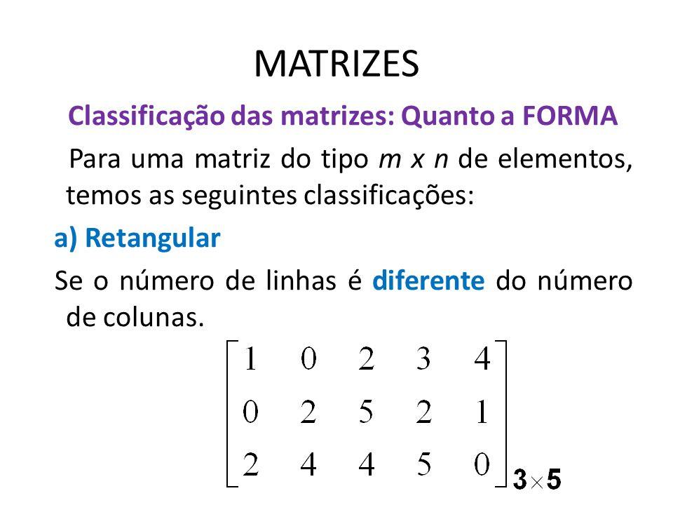 MATRIZES Classificação das matrizes: Quanto a FORMA Para uma matriz do tipo m x n de elementos, temos as seguintes classificações: a) Retangular Se o