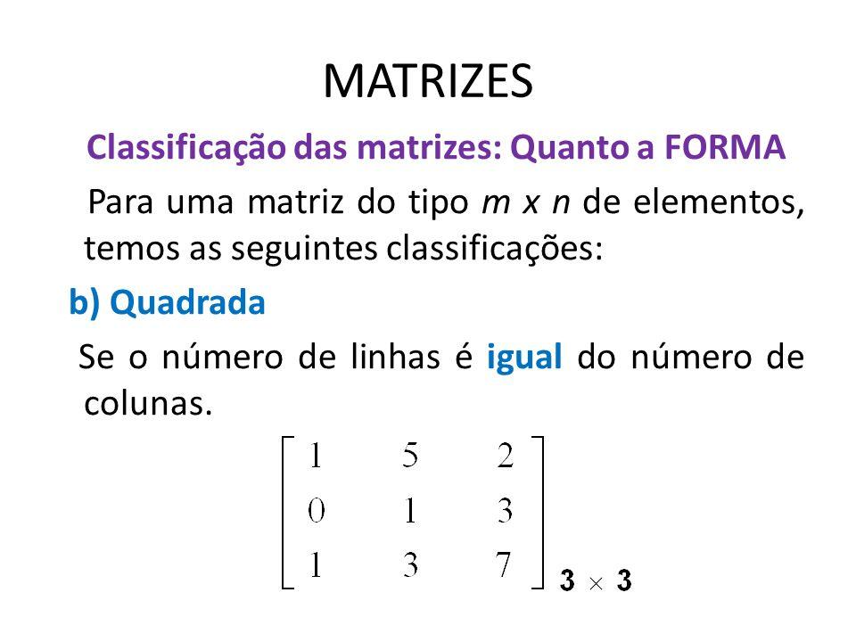 MATRIZES Classificação das matrizes: Quanto a FORMA Para uma matriz do tipo m x n de elementos, temos as seguintes classificações: b) Quadrada Se o nú