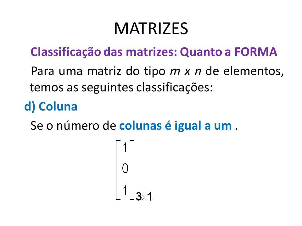 MATRIZES Classificação das matrizes: Quanto a FORMA Para uma matriz do tipo m x n de elementos, temos as seguintes classificações: d) Coluna Se o núme