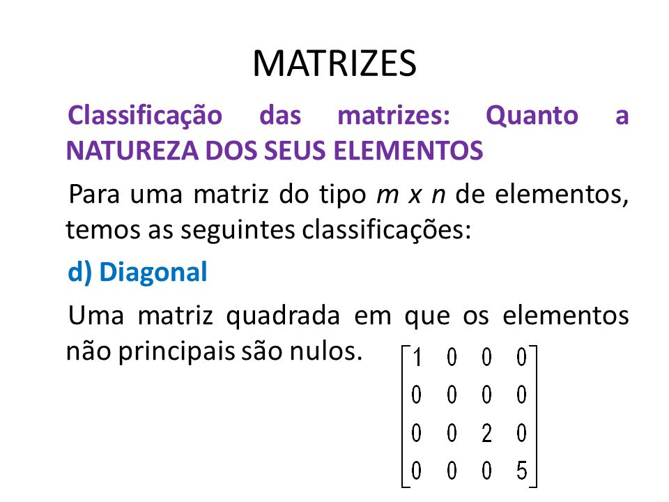 MATRIZES Classificação das matrizes: Quanto a NATUREZA DOS SEUS ELEMENTOS Para uma matriz do tipo m x n de elementos, temos as seguintes classificaçõe