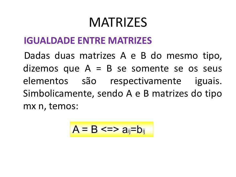 MATRIZES IGUALDADE ENTRE MATRIZES Dadas duas matrizes A e B do mesmo tipo, dizemos que A = B se somente se os seus elementos são respectivamente iguai