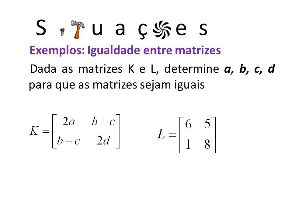 S u a ç e s Exemplos: Igualdade entre matrizes Dada as matrizes K e L, determine a, b, c, d para que as matrizes sejam iguais