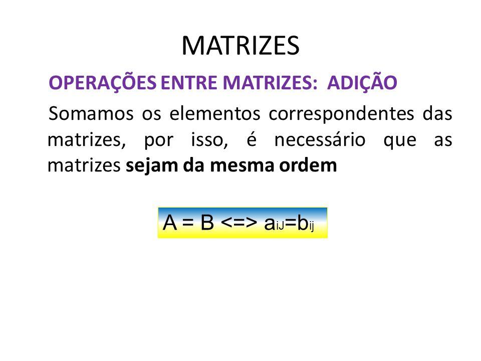 MATRIZES OPERAÇÕES ENTRE MATRIZES: ADIÇÃO Somamos os elementos correspondentes das matrizes, por isso, é necessário que as matrizes sejam da mesma ord