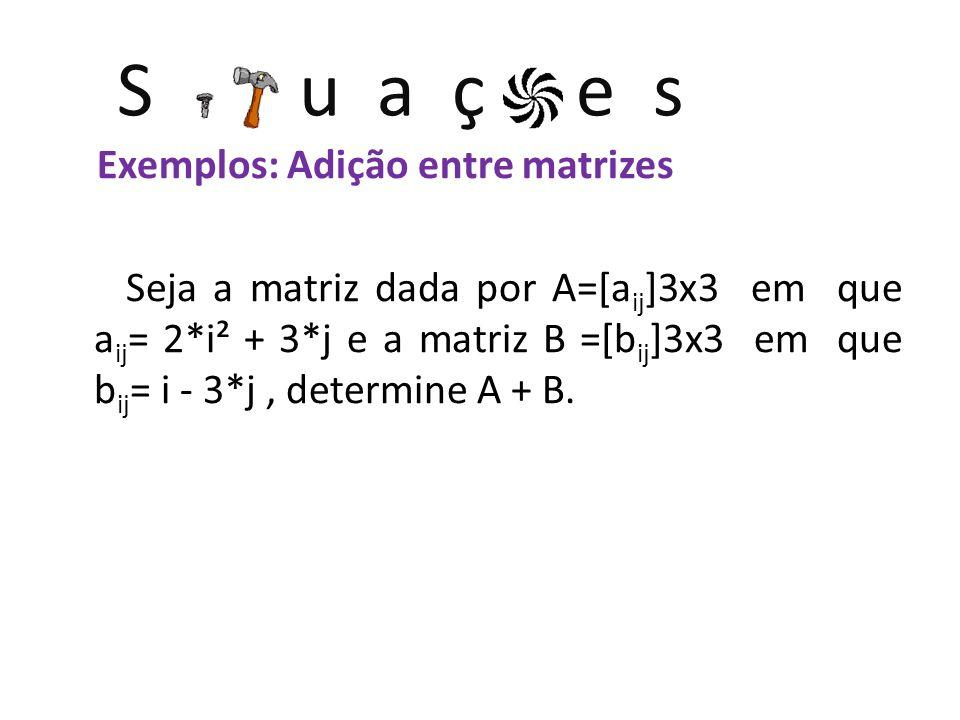 S u a ç e s Exemplos: Adição entre matrizes Seja a matriz dada por A=[a ij ]3x3 em que a ij = 2*i² + 3*j e a matriz B =[b ij ]3x3 em que b ij = i - 3*