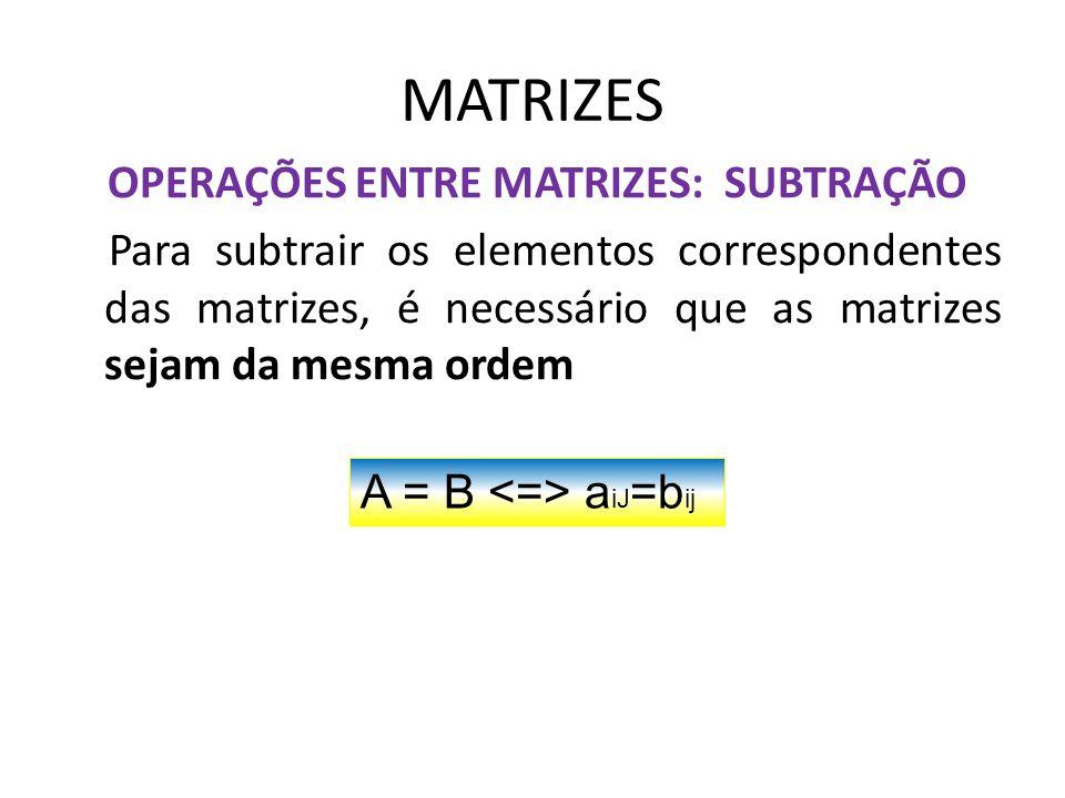 MATRIZES OPERAÇÕES ENTRE MATRIZES: SUBTRAÇÃO Para subtrair os elementos correspondentes das matrizes, é necessário que as matrizes sejam da mesma orde
