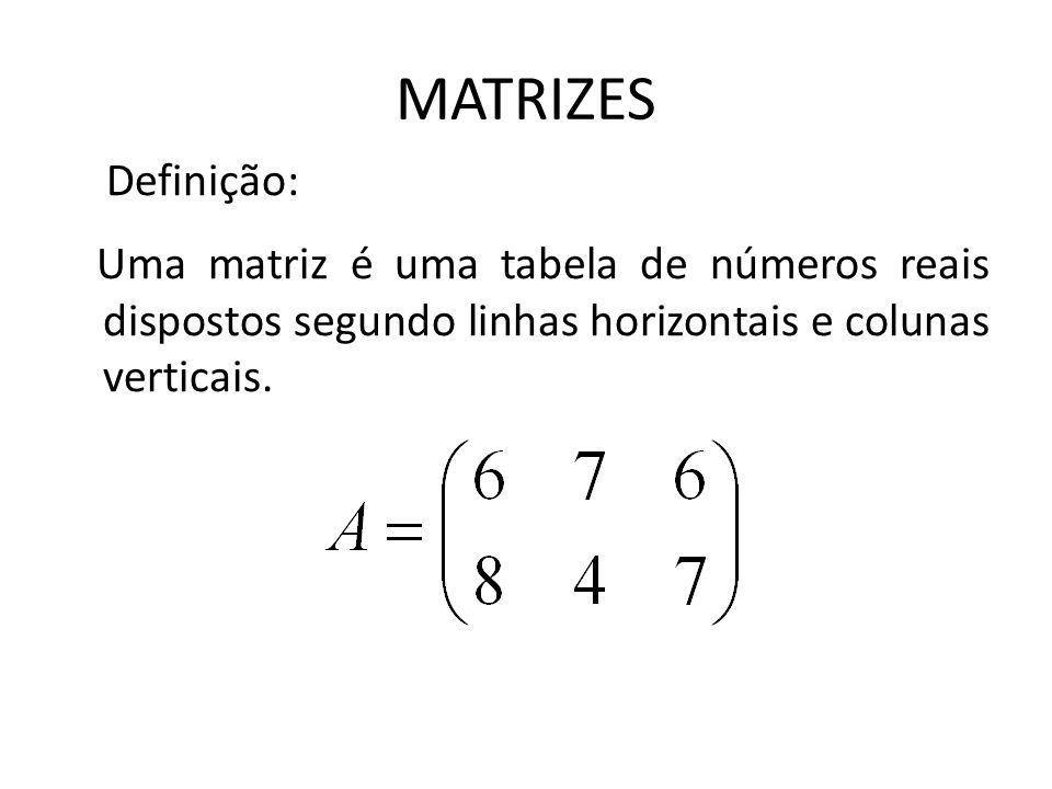 MATRIZES Definição: Uma matriz é uma tabela de números reais dispostos segundo linhas horizontais e colunas verticais.